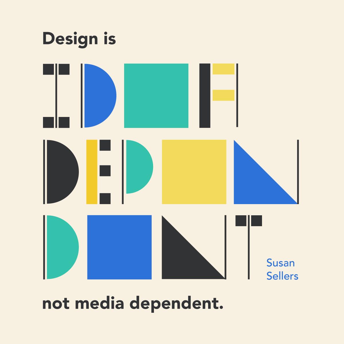 """Design is idea dependent, not media dependent."" Susan Sellers"